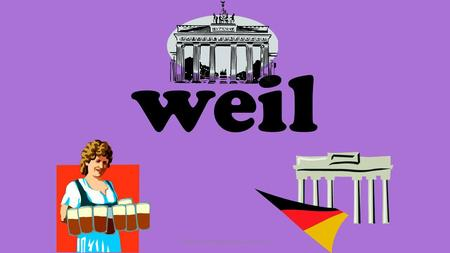 weil ©2013 GermanTeacherResources.com Weil is the German for It is pronounced vile To use it successfully we need to remember important things… because.