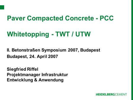 Paver Compacted Concrete - PCC Whitetopping - TWT / UTW II. Betonstraßen Symposium 2007, Budapest Budapest, 24. April 2007 Siegfried Riffel Projektmanager.