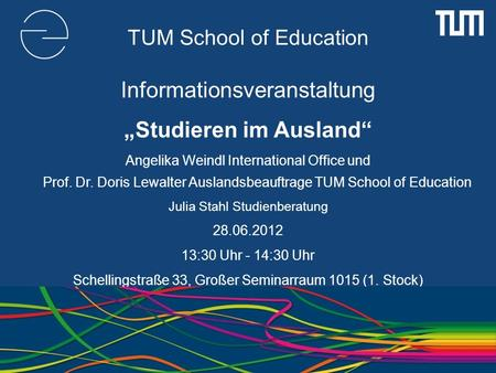 TUM School of Education Informationsveranstaltung Studieren im Ausland Angelika Weindl International Office und Prof. Dr. Doris Lewalter Auslandsbeauftrage.