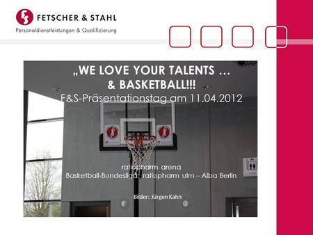 WE LOVE YOUR TALENTS … & BASKETBALL!!! F&S-Präsentationstag am 11.04.2012 ratiopharm arena Basketball-Bundesliga: ratiopharm ulm – Alba Berlin Bilder: