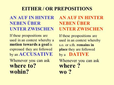EITHER / OR PREPOSITIONS AN AUF IN HINTER NEBEN ÜBER UNTER ZWISCHEN If these prespositions are used in an context whereby a motion towards a goal is expressed.