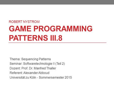 ROBERT NYSTROM GAME PROGRAMMING PATTERNS III.8 Thema: Sequencing Patterns Seminar: Softwaretechnologie II (Teil 2) Dozent: Prof. Dr. Manfred Thaller Referent: