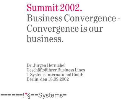 ======!§==Systems= Summit 2002. Business Convergence - Convergence is our business. Dr. Jürgen Hernichel Geschäftsführer Business Lines T-Systems International.
