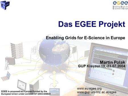 EGEE is proposed as a project funded by the European Union under contract IST-2003-508833 Das EGEE Projekt Enabling Grids for E-Science in Europe Martin.