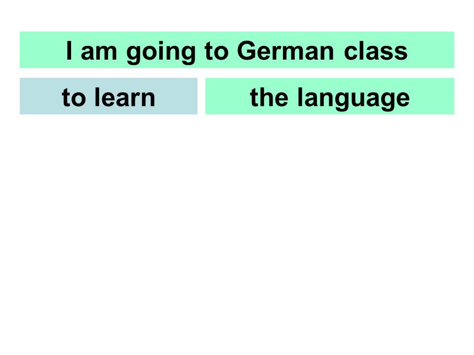 I am going to German class the languageto learn Ich gehe zur Deutschklasse um die Sprachezu lernen