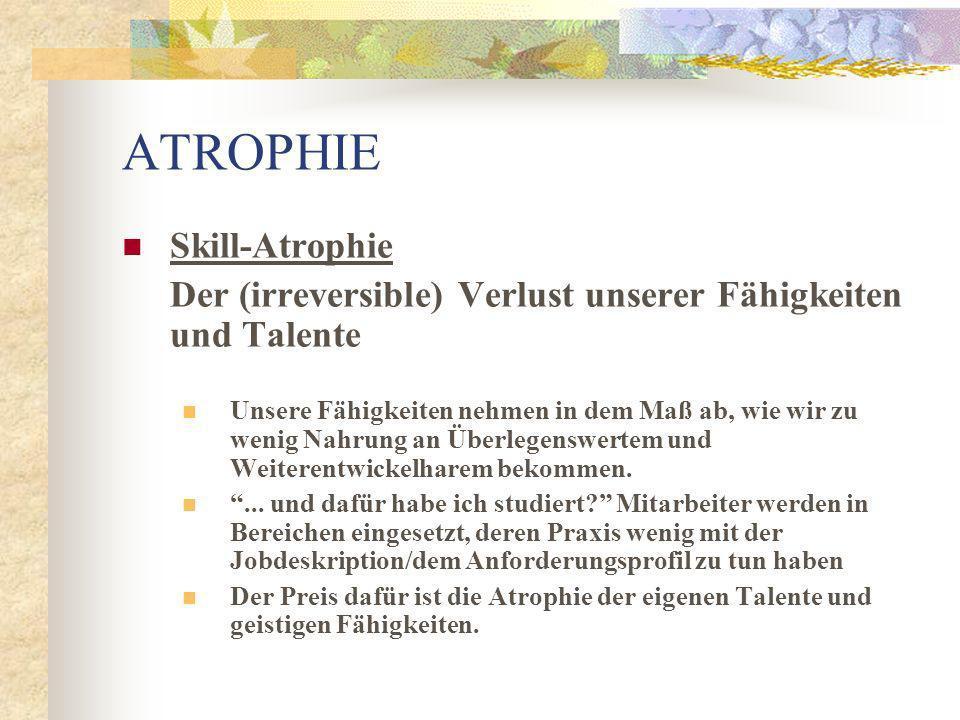Skill-Atrophie Der (irreversible) Verlust unserer Fähigkeiten und Talente Ein den eigenen Fähigkeiten adäquates Aufgabengebiet hätte im Gegensatz dazu neben der physiologischen, also der dem Aufgabengebiet entsprechenden, auch zu einer fähigkeitsspezifischen persönlichen Weiterentwicklung beigetragen und damit zur einer des gesamten Unternehmens ATROPHIE