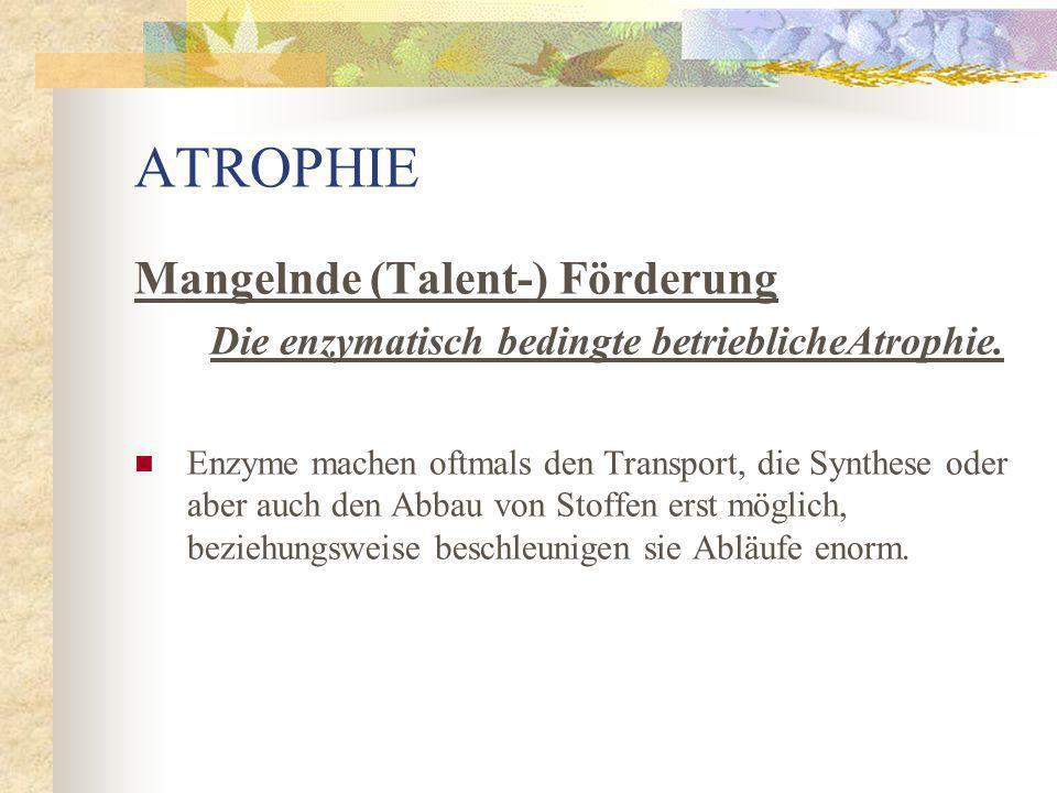 Mangelnde (Talent-) Förderung Die enzymatisch bedingte betriebliche Atrophie.