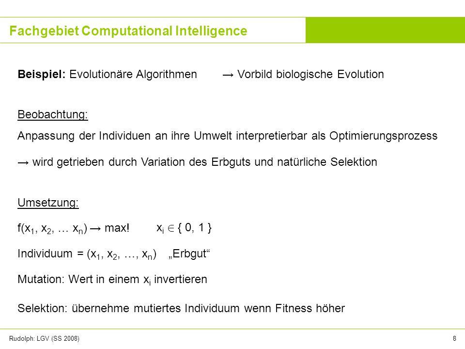 Rudolph: LGV (SS 2008)9 Fachgebiet Computational Intelligence Beispiel: Schwarmintelligenz Vorbild: Ameisen, Vögel, Fische, … Ameisen auf Futtersuche ) kürzeste Wege in Graphen.