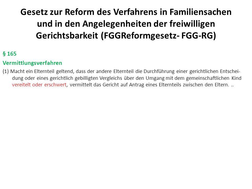 Gesetz zur Reform des Verfahrens in Familiensachen und in den Angelegenheiten der freiwilligen Gerichtsbarkeit (FGGReformgesetz- FGG-RG) § 165 Vermittlungsverfahren (1) Macht ein Elternteil geltend, dass der andere Elternteil die Durchführung einer gerichtlichen Entschei- dung oder eines gerichtlich gebilligten Vergleichs über den Umgang mit dem gemeinschaftlichen Kind vereitelt oder erschwert, vermittelt das Gericht auf Antrag eines Elternteils zwischen den Eltern...