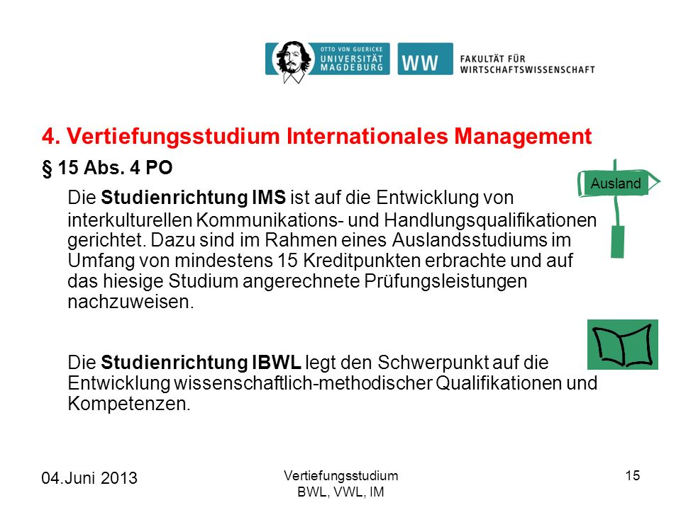 04.Juni 2013 Vertiefungsstudium BWL, VWL, IM 16 Vertiefungsstudium Internationales Management 6 KP in Academic Skills 24 KP Wahlpflichtmodule IM Internationale Volkswirtschaftslehre - Introduction to International Economics Internationale Betriebswirtschaftslehre - Marktkommunikation - International Human Resource Management - Corporate Governance 12 KP IM-Ergänzung: Module aus BWL- oder VWL-Vertiefung oder ausgewählten Module aus Studienprogrammen anderer Fakultäten (auf Antrag) 6 KP abschließende Sprachprüfung in Englisch UNICERT III