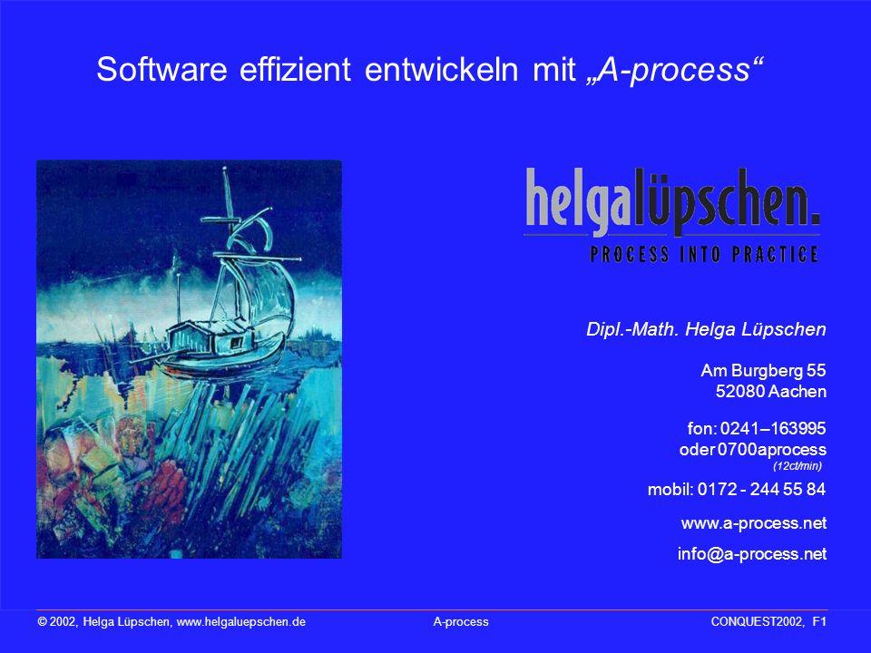 Nicht die Technik, die Menschen bestimmen den Erfolg eines Projektes © 2002, Helga Lüpschen, www.helgaluepschen.deA-processCONQUEST2002, F1 Software effizient entwickeln mit A-process www.a-process.net info@a-process.net Dipl.-Math.