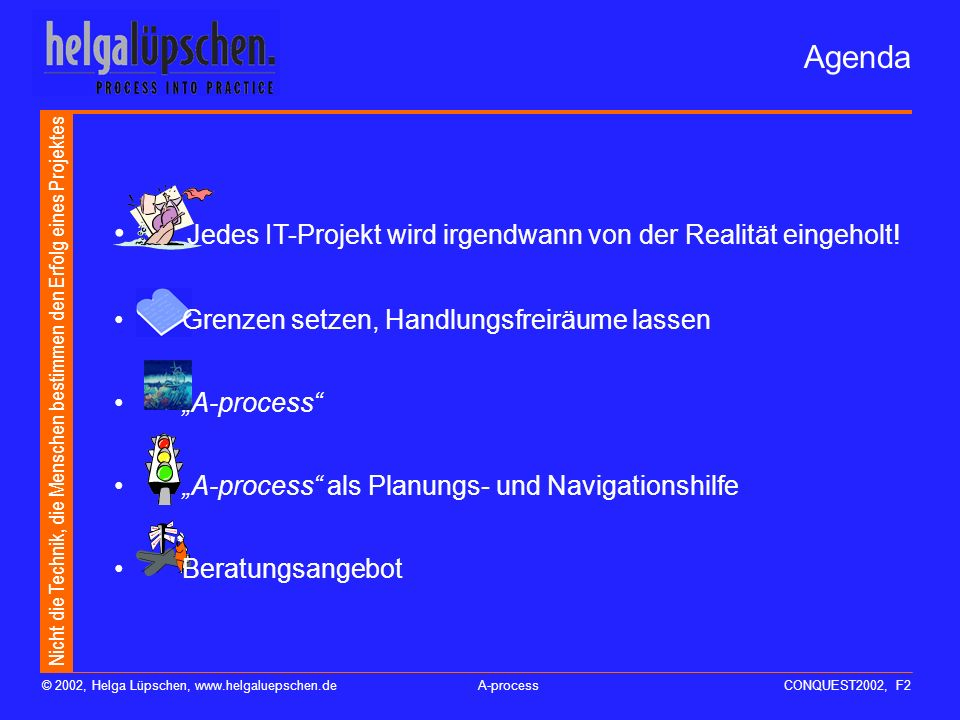 Nicht die Technik, die Menschen bestimmen den Erfolg eines Projektes © 2002, Helga Lüpschen, www.helgaluepschen.deA-processCONQUEST2002, F2 Agenda Jedes IT-Projekt wird irgendwann von der Realität eingeholt.