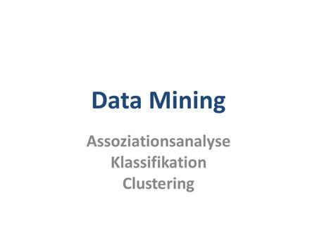 Data Mining Assoziationsanalyse Klassifikation Clustering.
