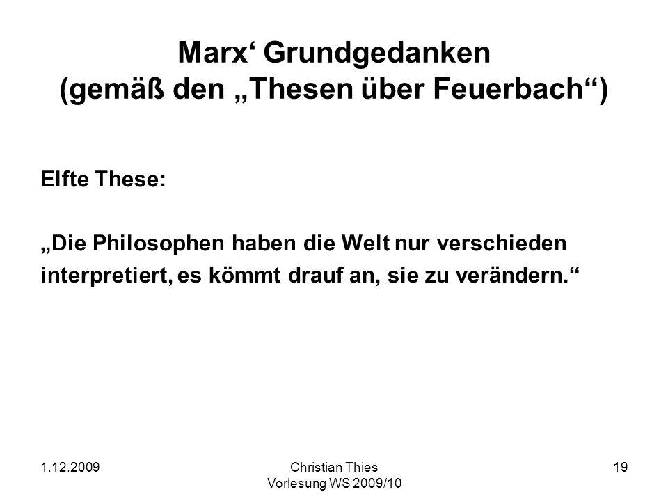 1.12.2009Christian Thies Vorlesung WS 2009/10 20 Marx Grundgedanken (2) Erste These: Der Hauptmangel alles bisherigen Materialismus (den Feuerbachschen eingerechnet) ist, daß der Gegenstand, die Wirklichkeit, Sinnlichkeit nur unter der Form des Objekts oder der Anschauung gefaßt wird; nicht aber als sinnlich menschliche Tätigkeit, Praxis; nicht subjektiv.