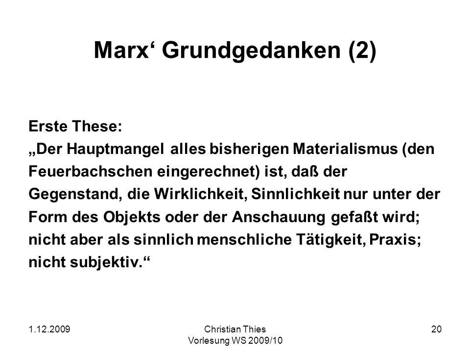 1.12.2009Christian Thies Vorlesung WS 2009/10 21 Marx Grundgedanken (3) Sechste These: Feuerbach löst das religiöse Wesen in das menschliche Wesen auf.