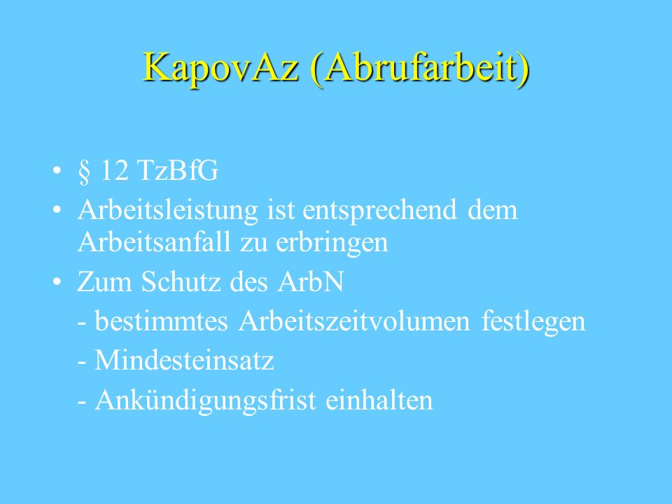 KapovAz (Abrufarbeit) § 12 TzBfG Arbeitsleistung ist entsprechend dem Arbeitsanfall zu erbringen Zum Schutz des ArbN - bestimmtes Arbeitszeitvolumen festlegen - Mindesteinsatz - Ankündigungsfrist einhalten
