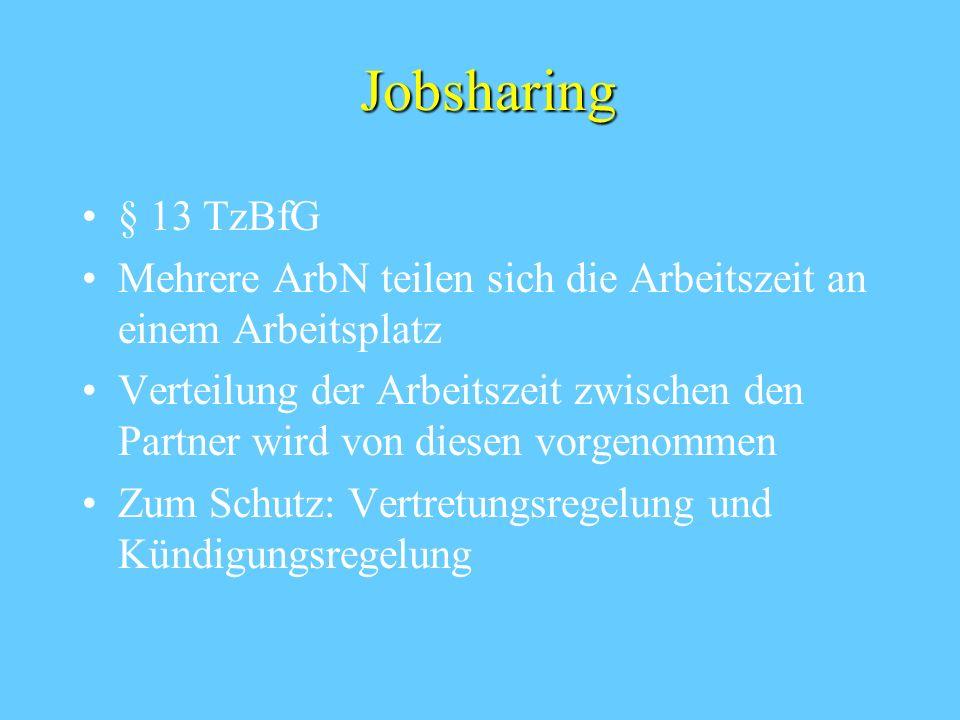 Jobsharing § 13 TzBfG Mehrere ArbN teilen sich die Arbeitszeit an einem Arbeitsplatz Verteilung der Arbeitszeit zwischen den Partner wird von diesen vorgenommen Zum Schutz: Vertretungsregelung und Kündigungsregelung