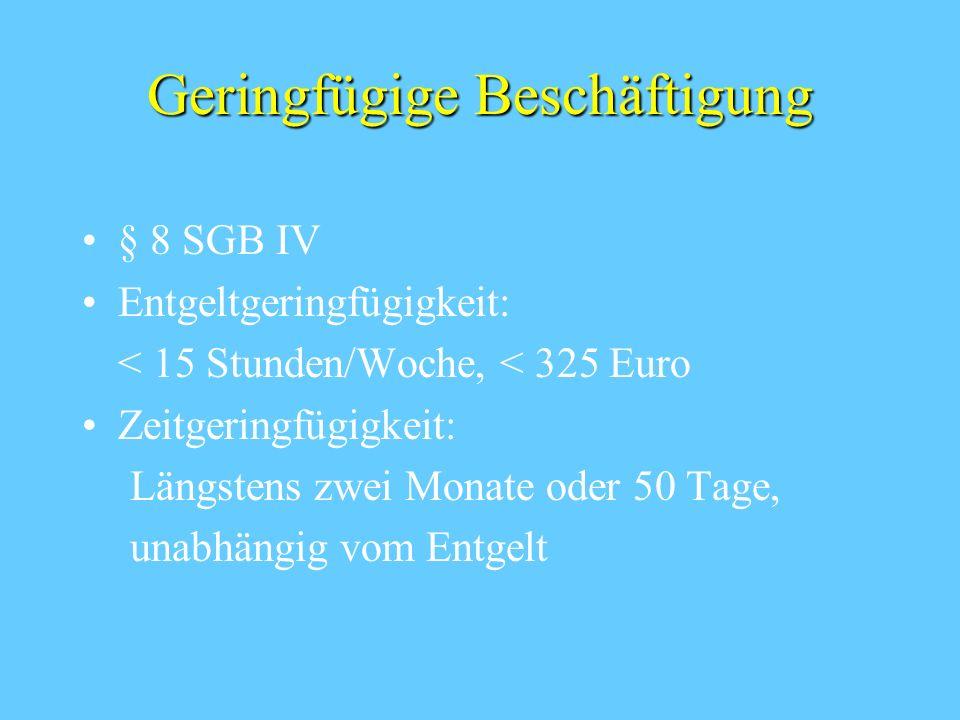 Geringfügige Beschäftigung § 8 SGB IV Entgeltgeringfügigkeit: < 15 Stunden/Woche, < 325 Euro Zeitgeringfügigkeit: Längstens zwei Monate oder 50 Tage, unabhängig vom Entgelt
