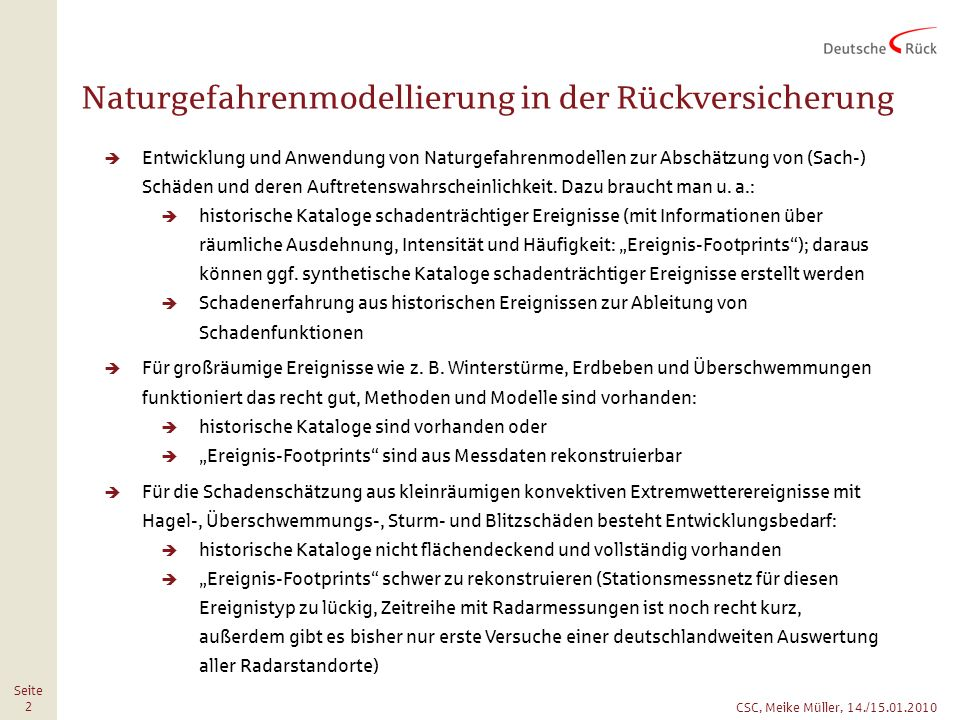 CSC, Meike Müller, 14./15.01.2010 Seite 3 Forschungsbedarf Aufbereitung historischer konvektiver Extremereignisse flächendeckend und vollständig für Deutschland Auswertung von Messdaten (Stationsdaten, Radardaten, Blitzdaten, etc.) und Erstellung von Ereignis-Footprints Zusammenführung verschiedener Ereigniskataloge Erstellung deutschlandweiter Intensitäts- und Gefahrenkarten für Starkregen, Hagel und ggf.