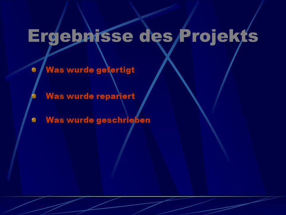 Ergebnisse des Projekts Was wurde gefertigt Was wurde repariert Was wurde geschrieben