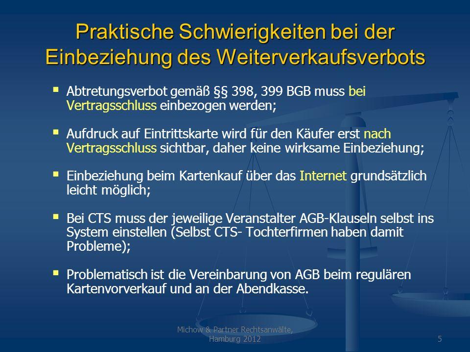 Michow & Partner Rechtsanwälte, Hamburg 20126 Weiterverkaufsverbot als Urkundsbedingung gemäß § 807 BGB Eintrittskarte ist typischerweise kleines Inhaberpapier (wie Telefonkarten, Garderobenmarken, Fahrscheine usw.); Gemäß § 796 BGB können sich aus dem Inhaberpapier Einwendungen ergeben; Strittig, ob das Verbot der Weiterveräußerung über Preis wirksam als Urkundsbedingung auf der Karte abgedruckt werden kann; Jedenfalls keine wirksame AGB-Klausel, da Klausel nicht wirksam in den Vertrag einbezogen (Der Kartenkäufer nimmt die Klausel erst nach Erwerb wahr).