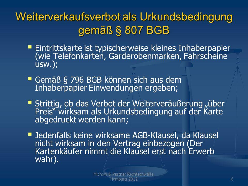Michow & Partner Rechtsanwälte, Hamburg 20127 Weiterverkaufsverbot als Abtretungsverbot (§§398, 399 BGB) § 807 BGB räumt dem Veranstalter ein Wahlrecht ein, ob er die Eintrittskarte als kleines Inhaberpapier ausgestalten will oder nicht; Falls der Veranstalter nicht dem jeweiligen Karteninhaber sondern nur seinem Vertragspartner zur Leistung verpflichtet sein will, gelten die normalen schuldrechtlichen Regeln; Weiterverkaufsverbot kann dann als Abtretungsverbot (§§ 398, 399 BGB) ausgestaltet werden; Täuschung über Verkehrsfähigkeit ist wettbewerbswidrig gemäß § 3 UWG, § 5 UWG; Wird in mehreren Gerichtsentscheidungen bestätigt