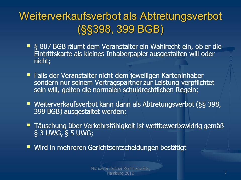 Michow & Partner Rechtsanwälte, Hamburg 20128 BGH-Entscheidung bundesligakarten.de Es ist grundsätzlich zulässig, ein Weiterverkaufsverbot zu vereinbaren; Allerdings darf der private Weiterverkauf nicht untersagt werden, da es unbillig wäre, wenn ein Kartenkäufer für den Fall der Erkrankung / Verhinderung die Karte verfallen lassen müsste; Weiterverkaufsverbot kann als Abtretungsverbot (§§ 398, 399 BGB) ausgestaltet werden; Ein konkludentes Abtretungsverbot liegt in der Personalisierung von Tickets
