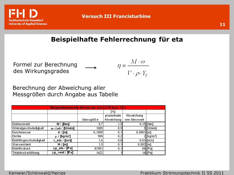 Versuch III Francisturbine Kameier/Schönwald/Heinze Praktikum Strömungstechnik II SS 2011 Bestimmung des Fehlerquotienten 12 Festgelegte Abweichungen für die Winkelgeschwindigkeit und das Drehmoment Abweichung der Messgröße muss bestimmt werden 1.) Von welchen Größen hängt die Messgröße ab Bsp.