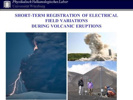 SHORT-TERM REGISTRATION OF ELECTRICAL FIELD VARIATIONS DURING VOLCANIC ERUPTIONS Physikalisch Vulkanologisches Labor Universität Würzburg.