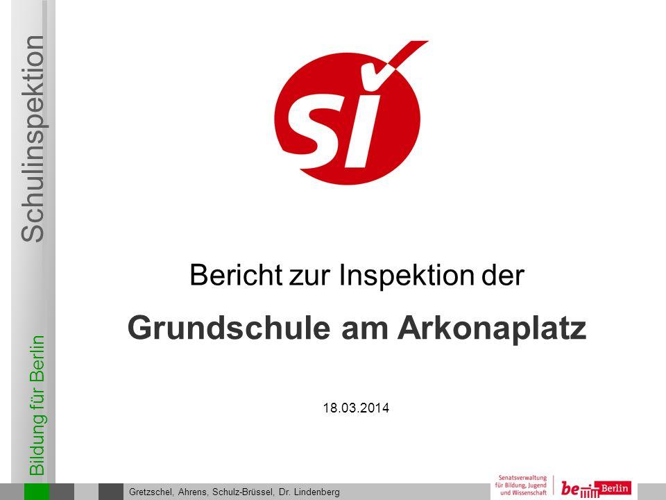 Bildung für Berlin Schulinspektion Grundschule am Arkonaplatz 2 Gretzschel, Ahrens, Schulz-Brüssel, Dr.