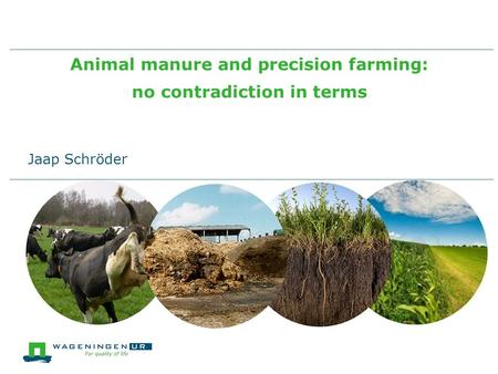 Animal manure and precision farming: no contradiction in terms Jaap Schröder.