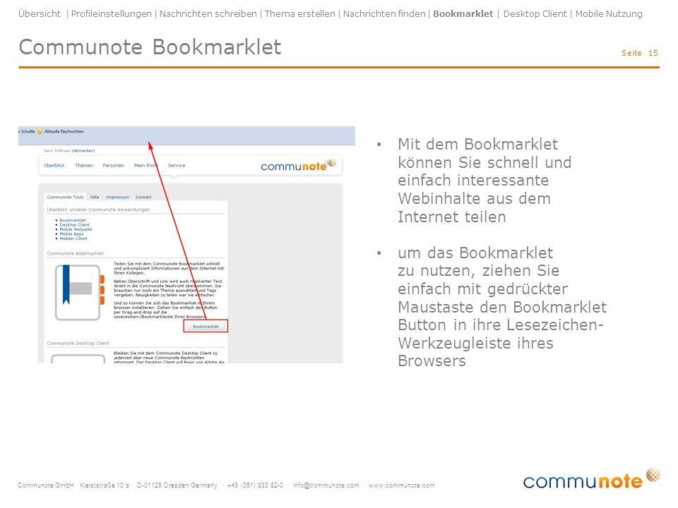 """Communote GmbH · Kleiststraße 10 a · D-01129 Dresden/Germany · +49 (351) 833 82-0 · info@communote.com · www.communote.com Seite 16 Übersicht   Profileinstellungen   Nachrichten schreiben   Thema erstellen   Nachrichten finden   Bookmarklet   Desktop Client   Mobile Nutzung so funktioniert's: gewünschten Text auf Website markieren (wird dann in Nachricht übernommen) """"Communote Bookmarklet drücken Thema auswählen Schlagwörter (Tags) hinzufügen absenden Communote Bookmarklet"""