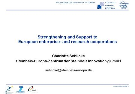 Strengthening and Support to European enterprise- and research cooperations Charlotte Schlicke Steinbeis-Europa-Zentrum der Steinbeis Innovation gGmbH.