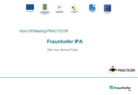 1 Fraunhofer IPA Dipl.-Ing. Simina Fulga Kick-Off Meeting PRACTICOR Universitatea POLITEHNICA.