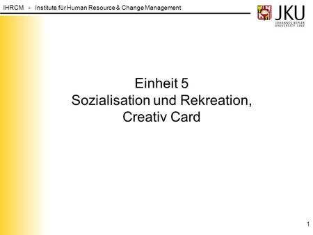 IHRCM - Institute für Human Resource & Change Management Einheit 5 Sozialisation und Rekreation, Creativ Card 1.