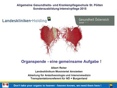 1 Don't take your organs to heaven - heaven knows, we need them here ! Organspende - eine gemeinsame Aufgabe ! Albert Reiter Landesklinikum Mostviertel.