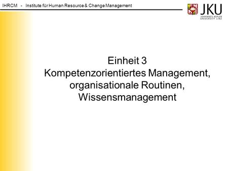 IHRCM - Institute für Human Resource & Change Management Einheit 3 Kompetenzorientiertes Management, organisationale Routinen, Wissensmanagement.