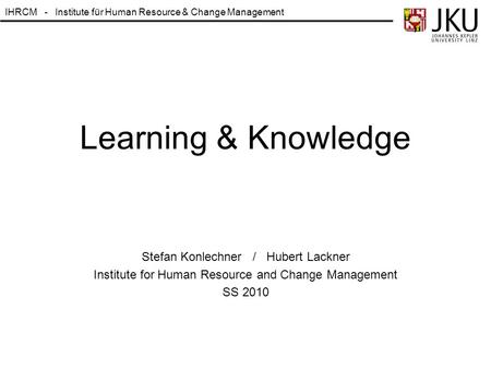 IHRCM - Institute für Human Resource & Change Management Learning & Knowledge Stefan Konlechner / Hubert Lackner Institute for Human Resource and Change.