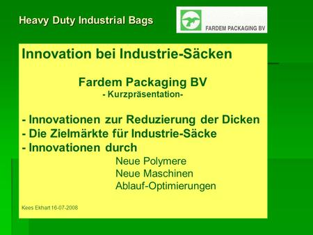 Heavy Duty Industrial Bags Innovation bei Industrie-Säcken Fardem Packaging BV - Kurzpräsentation- - Innovationen zur Reduzierung der Dicken - Die Zielmärkte.