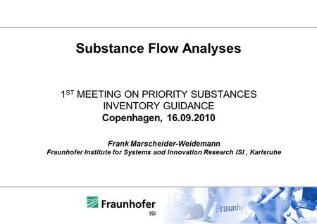 1 ST MEETING ON PRIORITY SUBSTANCES INVENTORY GUIDANCE Copenhagen, 16.09.2010 Frank Marscheider-Weidemann Fraunhofer Institute for Systems and Innovation.
