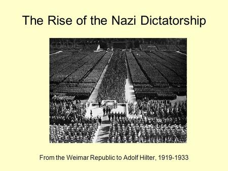 The Rise of the Nazi Dictatorship From the Weimar Republic to Adolf Hilter, 1919-1933.