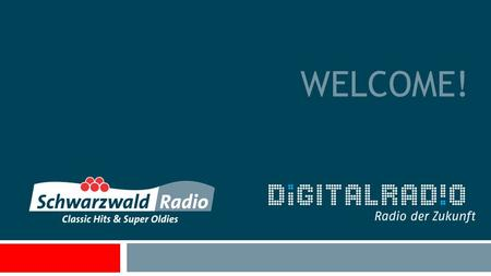 WELCOME!. A little bit of history  Start-up with small FM-frequency in July 2007  Switch-on in regional commercial DAB+ network in May 2012 with new.