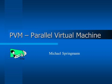 PVM – Parallel Virtual Machine Michael Springmann.