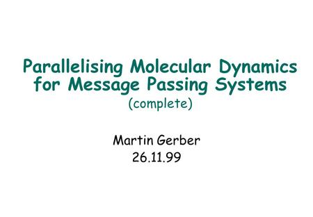 Parallelising Molecular Dynamics for Message Passing Systems (complete) Martin Gerber 26.11.99.