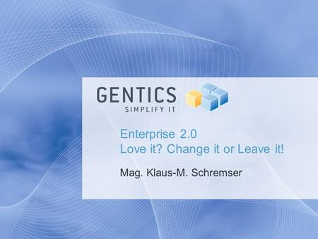 Enterprise 2.0 Love it? Change it or Leave it! Mag. Klaus-M. Schremser.
