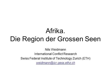 Afrika. Die Region der Grossen Seen Nils Weidmann International Conflict Research Swiss Federal Institute of Technology Zurich (ETH)