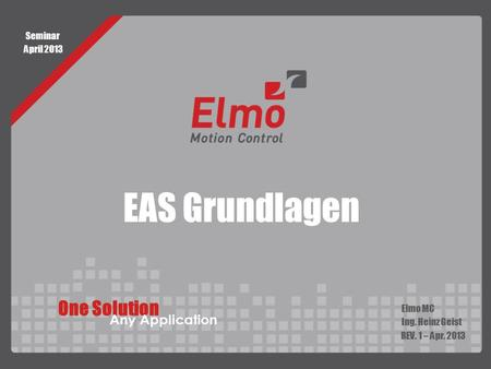 EAS Grundlagen Elmo MC Ing. Heinz Geist REV. 1 – Apr. 2013 One Solution Any Application Seminar April 2013.