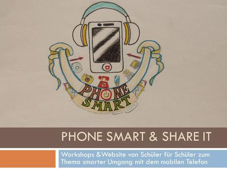 PHONE SMART & SHARE IT Workshops &Website von Schüler für Schüler zum Thema smarter Umgang mit dem mobilen Telefon Phone Smart and share it!
