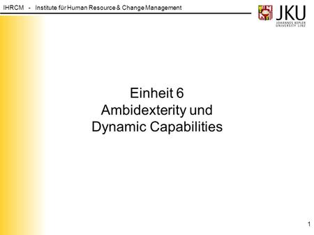 IHRCM - Institute für Human Resource & Change Management Einheit 6 Ambidexterity und Dynamic Capabilities 1.
