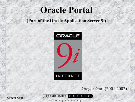 Gregor Graf Oracle Portal (Part of the Oracle Application Server 9i) Gregor Graf (2001,2002)